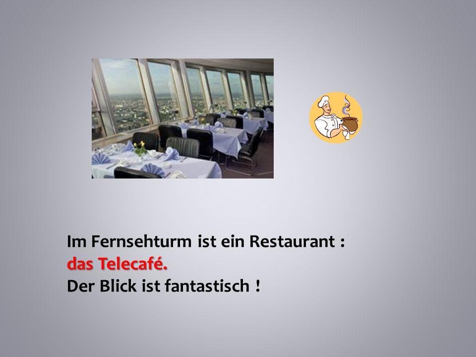 Im Fernsehturm ist ein Restaurant : das Telecafé. Der Blick ist fantastisch !