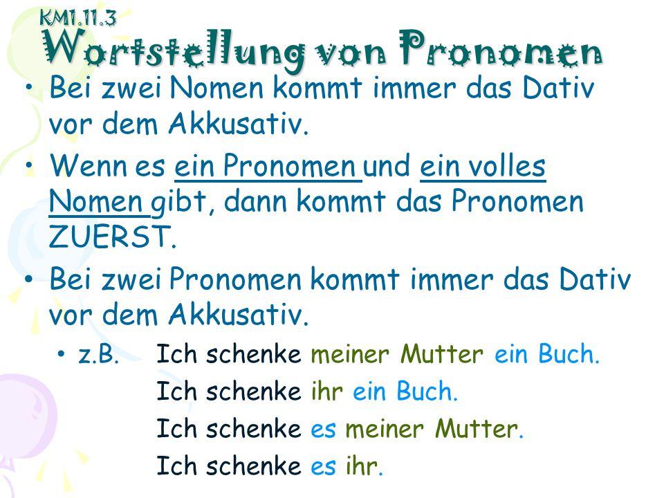 KM1.11.3 Wortstellung von Pronomen Bei zwei Nomen kommt immer das Dativ vor dem Akkusativ. Wenn es ein Pronomen und ein volles Nomen gibt, dann kommt