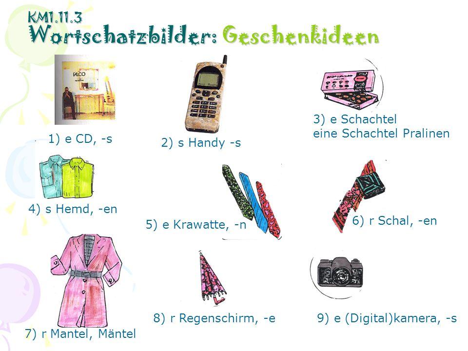 KM1.11.3 Wortschatzbilder: Geschenkideen 1) e CD, -s 2) s Handy -s 3) e Schachtel eine Schachtel Pralinen 4) s Hemd, -en 5) e Krawatte, -n 6) r Schal,