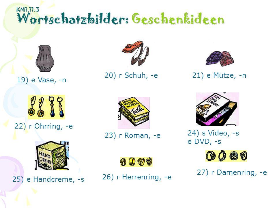 KM1.11.3 Wortschatzbilder: Geschenkideen 19) e Vase, -n 20) r Schuh, -e21) e Mütze, -n 22) r Ohrring, -e 23) r Roman, -e 24) s Video, -s e DVD, -s 26)