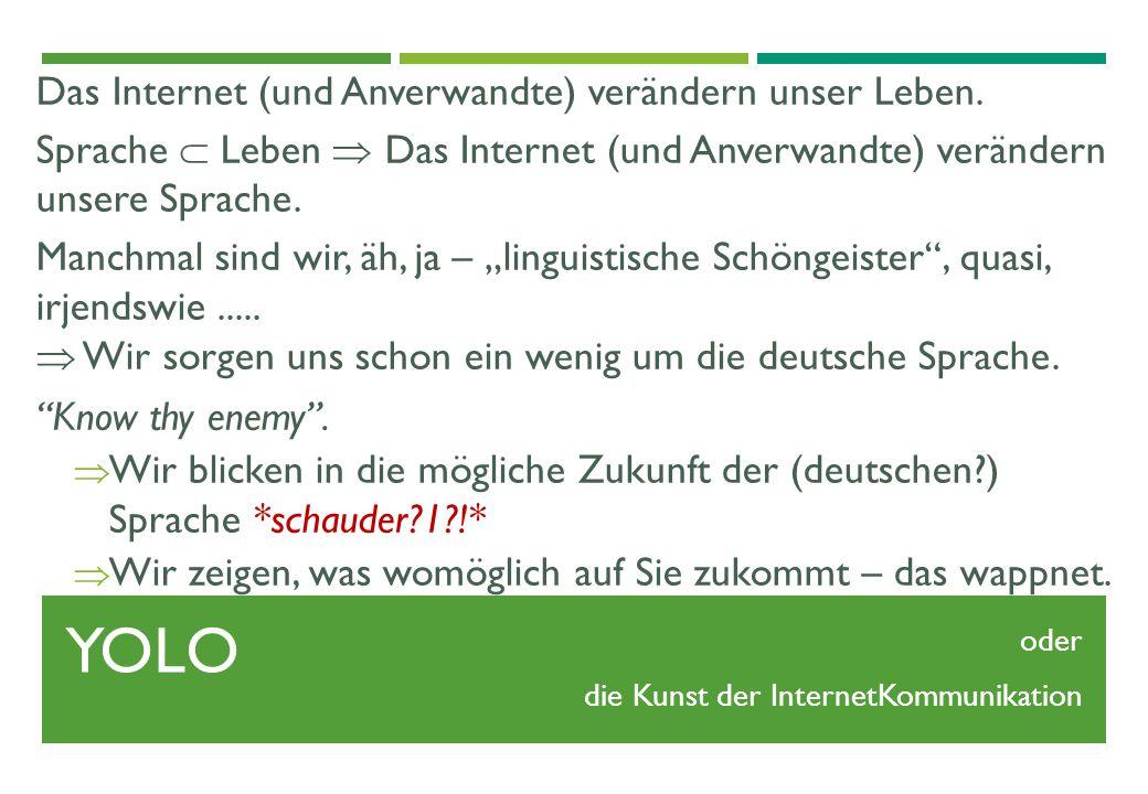 YOLO Das Internet (und Anverwandte) verändern unser Leben. Sprache  Leben  Das Internet (und Anverwandte) verändern unsere Sprache. Manchmal sind wi