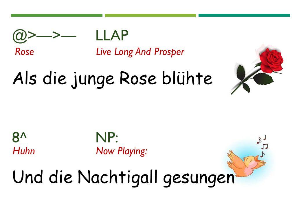 @>—>—LLAP 8^ NP: Und die Nachtigall gesungen HuhnNow Playing: RoseLive Long And Prosper Als die junge Rose blühte