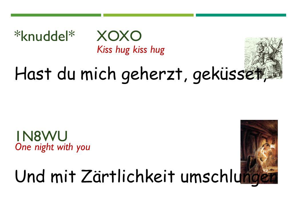Hast du mich geherzt, geküsset, *knuddel* XOXO Kiss hug kiss hug 1N8WU One night with you Und mit Zärtlichkeit umschlungen