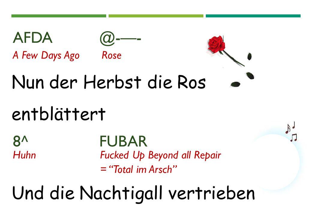 """AFDA @-—- 8^ FUBAR Nun der Herbst die Ros entblättert A Few Days AgoRose HuhnFucked Up Beyond all Repair = """"Total im Arsch"""" Und die Nachtigall vertrie"""