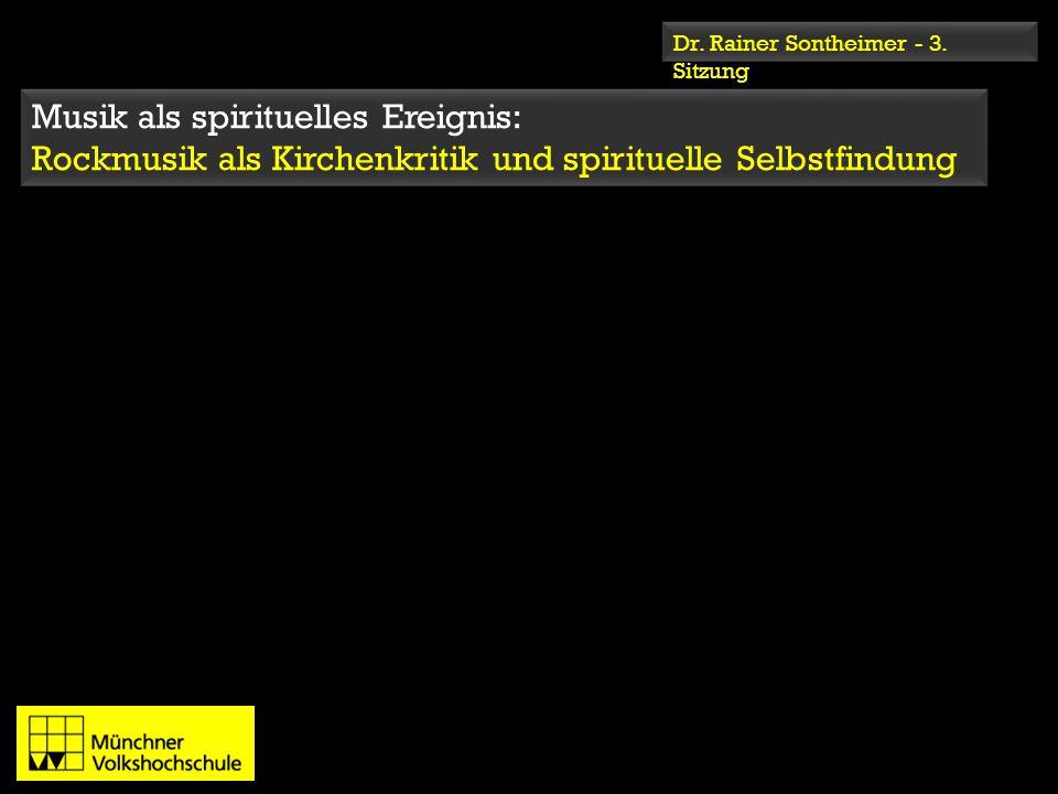 Dr. Rainer Sontheimer - 3. Sitzung Musik als spirituelles Ereignis: Rockmusik als Kirchenkritik und spirituelle Selbstfindung Musik als spirituelles E