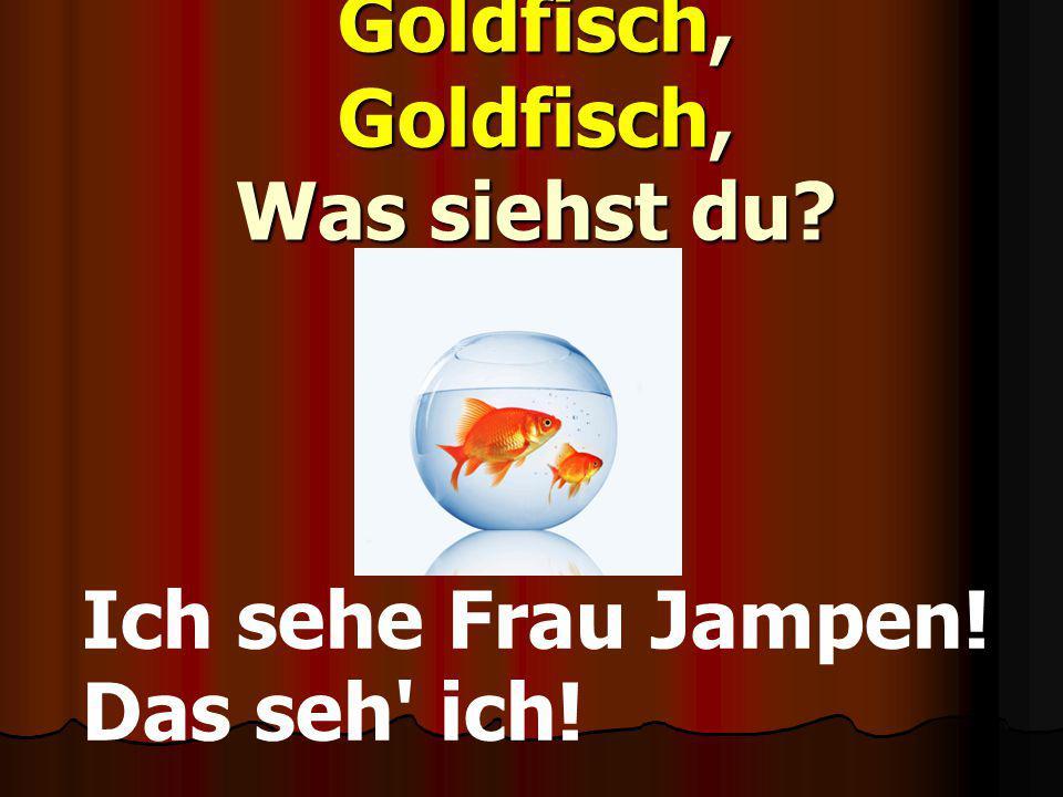 Goldfisch, Goldfisch, Was siehst du? Ich sehe Frau Jampen! Das seh' ich!