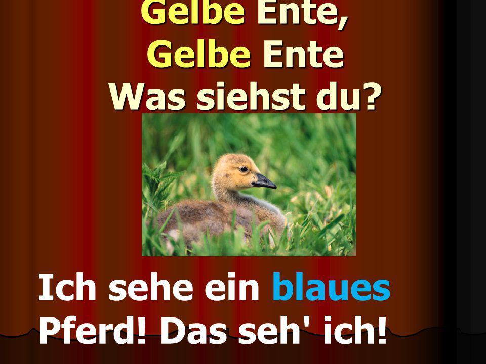 Gelbe Ente, Gelbe Ente Was siehst du? Ich sehe ein blaues Pferd! Das seh' ich!