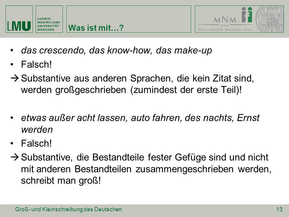 Was ist mit…? das crescendo, das know-how, das make-up Falsch!  Substantive aus anderen Sprachen, die kein Zitat sind, werden großgeschrieben (zumind