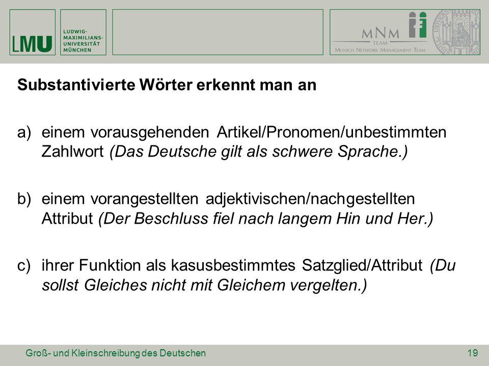 Substantivierte Wörter erkennt man an a)einem vorausgehenden Artikel/Pronomen/unbestimmten Zahlwort (Das Deutsche gilt als schwere Sprache.) b)einem v