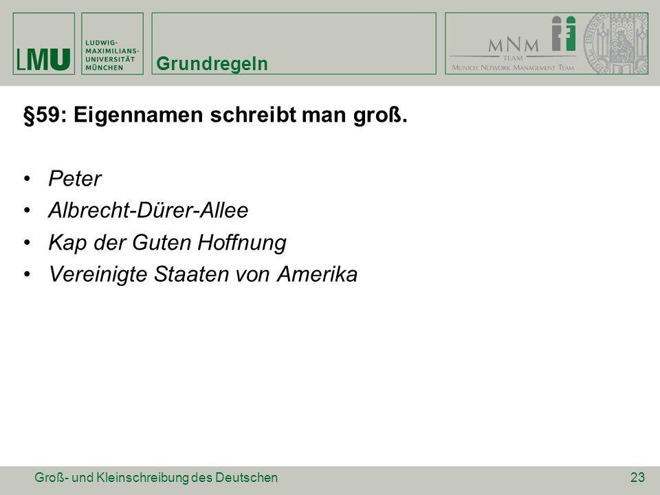Grundregeln §59: Eigennamen schreibt man groß. Peter Albrecht-Dürer-Allee Kap der Guten Hoffnung Vereinigte Staaten von Amerika 23Groß- und Kleinschre