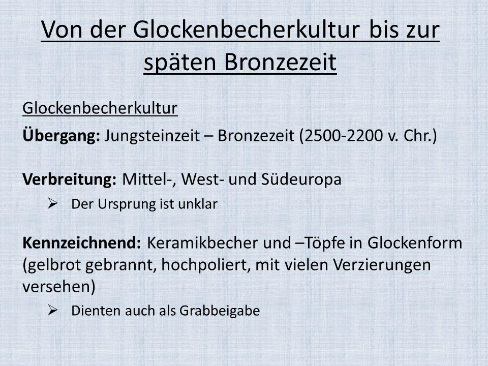 Von der Glockenbecherkultur bis zur späten Bronzezeit Glockenbecherkultur Übergang: Jungsteinzeit – Bronzezeit (2500-2200 v. Chr.) Verbreitung: Mittel