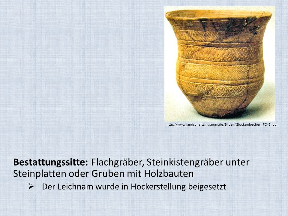 Bestattungssitte: Flachgräber, Steinkistengräber unter Steinplatten oder Gruben mit Holzbauten  Der Leichnam wurde in Hockerstellung beigesetzt http: