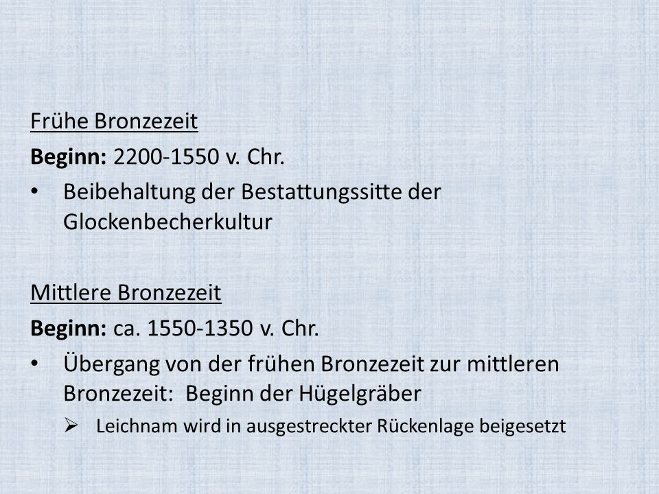 Frühe Bronzezeit Beginn: 2200-1550 v. Chr. Beibehaltung der Bestattungssitte der Glockenbecherkultur Mittlere Bronzezeit Beginn: ca. 1550-1350 v. Chr.