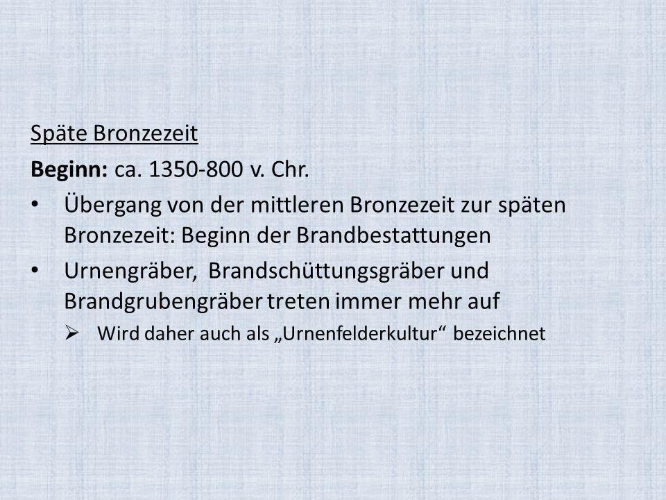 Späte Bronzezeit Beginn: ca. 1350-800 v. Chr. Übergang von der mittleren Bronzezeit zur späten Bronzezeit: Beginn der Brandbestattungen Urnengräber, B