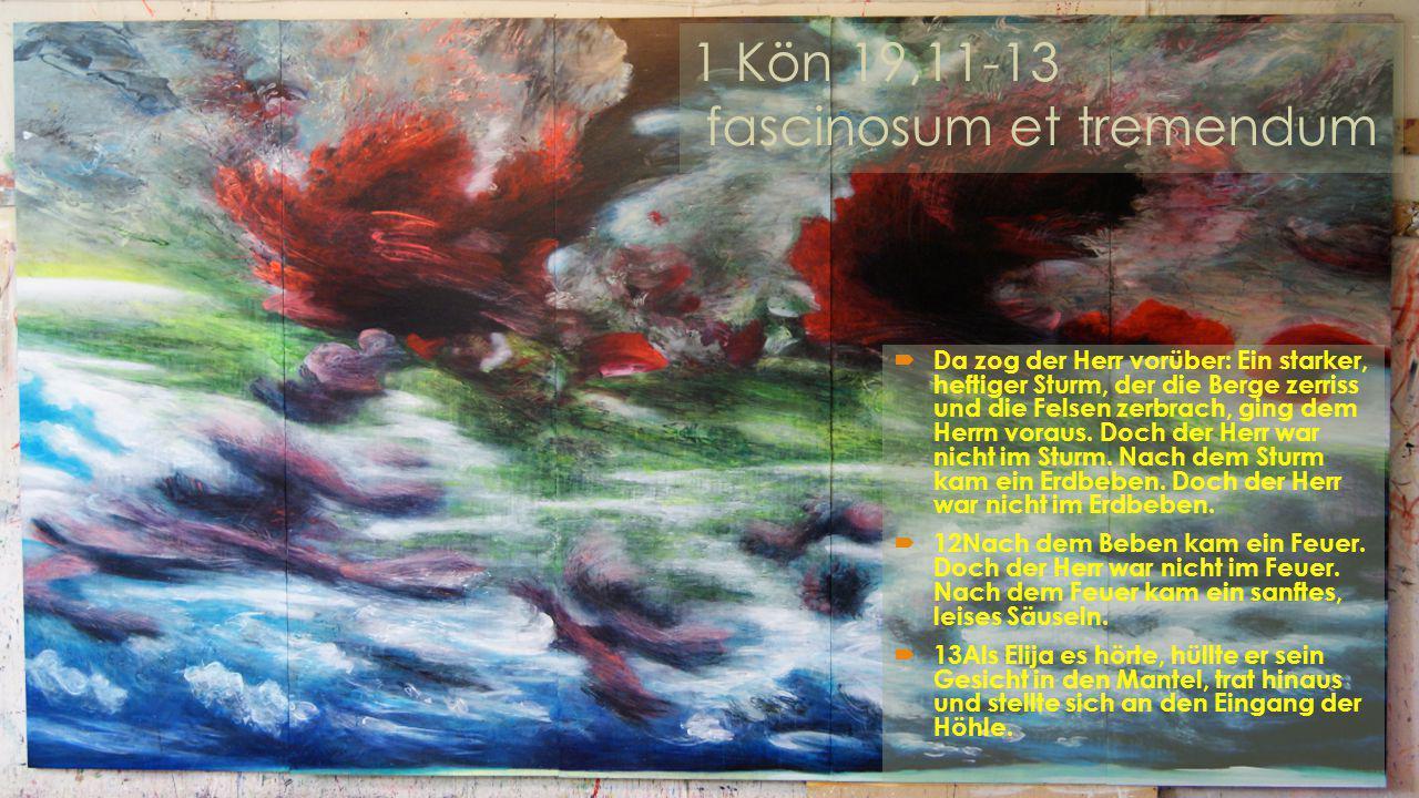 1 Kön 19,11-13 fascinosum et tremendum  Da zog der Herr vorüber: Ein starker, heftiger Sturm, der die Berge zerriss und die Felsen zerbrach, ging dem