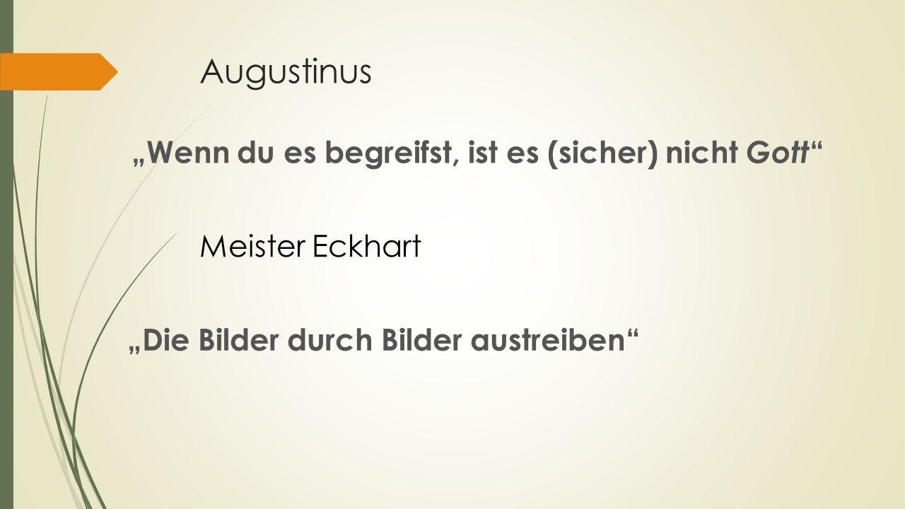 """Augustinus """"Die Bilder durch Bilder austreiben"""" Meister Eckhart """"Wenn du es begreifst, ist es (sicher) nicht Gott """""""