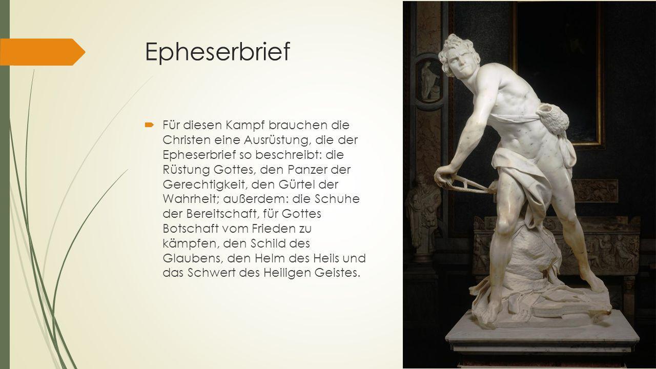 Epheserbrief  Für diesen Kampf brauchen die Christen eine Ausrüstung, die der Epheserbrief so beschreibt: die Rüstung Gottes, den Panzer der Gerechti