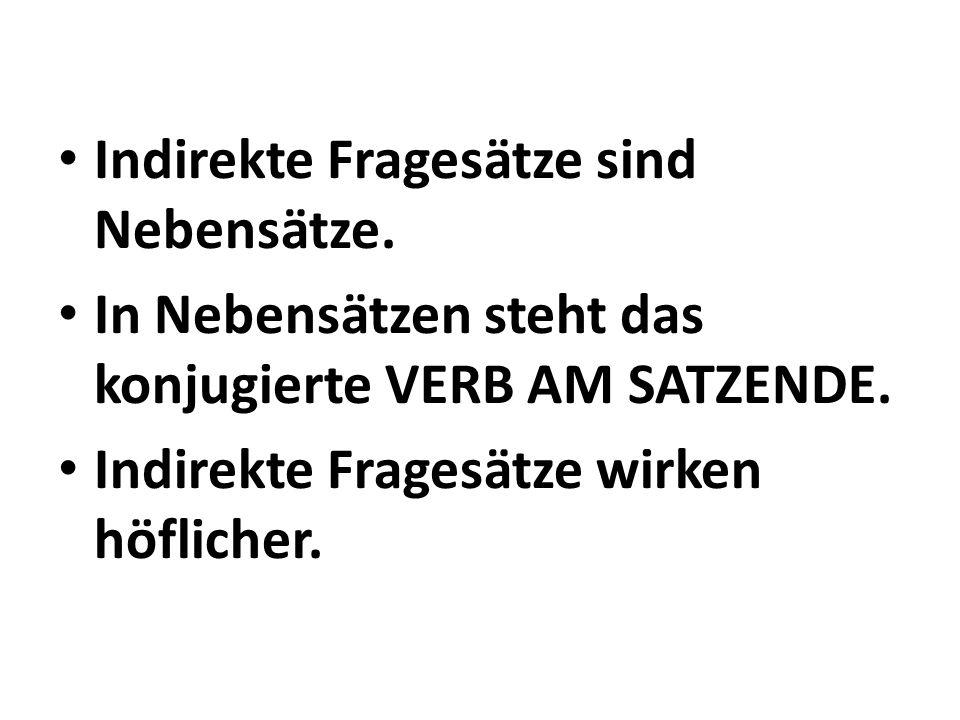 Indirekte Fragesätze sind Nebensätze. In Nebensätzen steht das konjugierte VERB AM SATZENDE. Indirekte Fragesätze wirken höflicher.