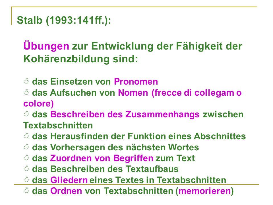 Stalb (1993:141ff.): Übungen zur Entwicklung der Fähigkeit der Kohärenzbildung sind:  das Einsetzen von Pronomen  das Aufsuchen von Nomen (frecce di collegam o colore)  das Beschreiben des Zusammenhangs zwischen Textabschnitten  das Herausfinden der Funktion eines Abschnittes  das Vorhersagen des nächsten Wortes  das Zuordnen von Begriffen zum Text  das Beschreiben des Textaufbaus  das Gliedern eines Textes in Textabschnitten  das Ordnen von Textabschnitten (memorieren)
