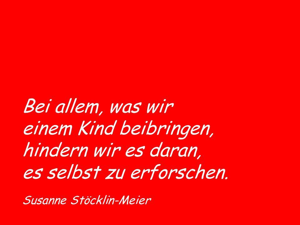 Bei allem, was wir einem Kind beibringen, hindern wir es daran, es selbst zu erforschen. Susanne Stöcklin-Meier