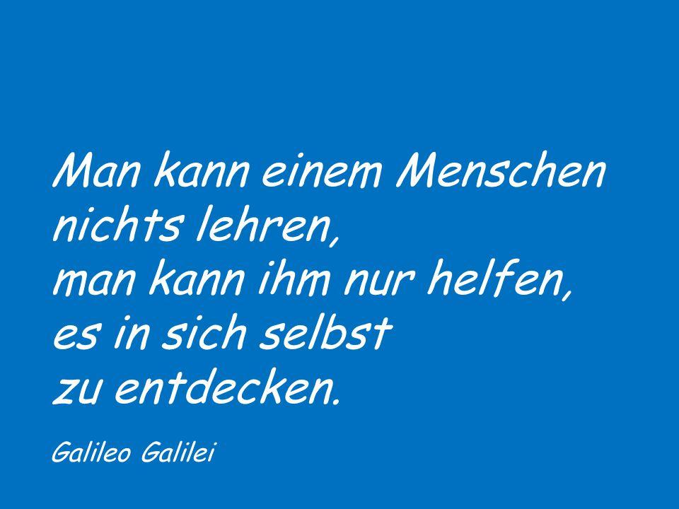 Man kann einem Menschen nichts lehren, man kann ihm nur helfen, es in sich selbst zu entdecken. Galileo Galilei
