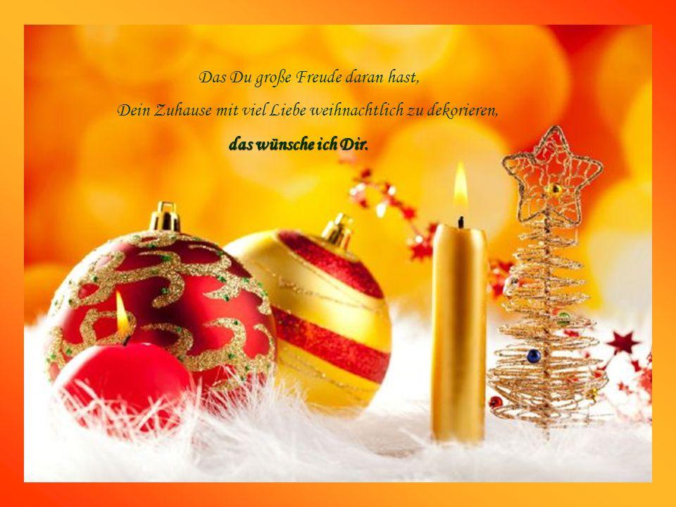 D as Du große Freude daran hast, Dein Zuhause mit viel Liebe weihnachtlich zu dekorieren, d as wünsche ich Dir.