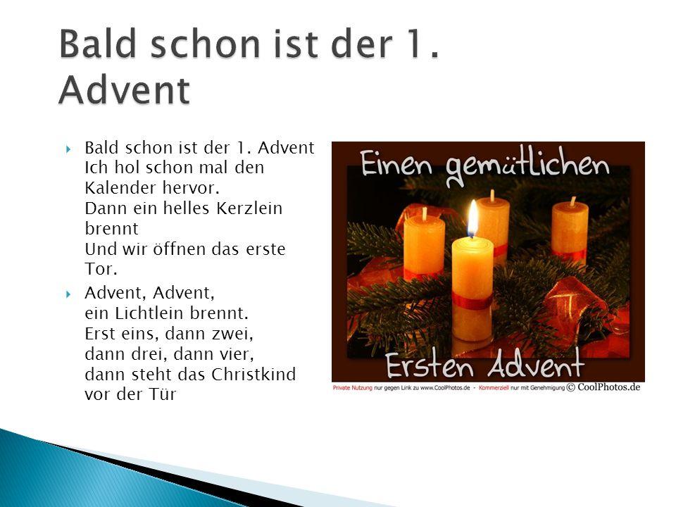  Bald schon ist der 1. Advent Ich hol schon mal den Kalender hervor. Dann ein helles Kerzlein brennt Und wir öffnen das erste Tor.  Advent, Advent,