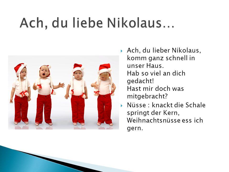  Ach, du lieber Nikolaus, komm ganz schnell in unser Haus. Hab so viel an dich gedacht! Hast mir doch was mitgebracht?  Nüsse : knackt die Schale sp