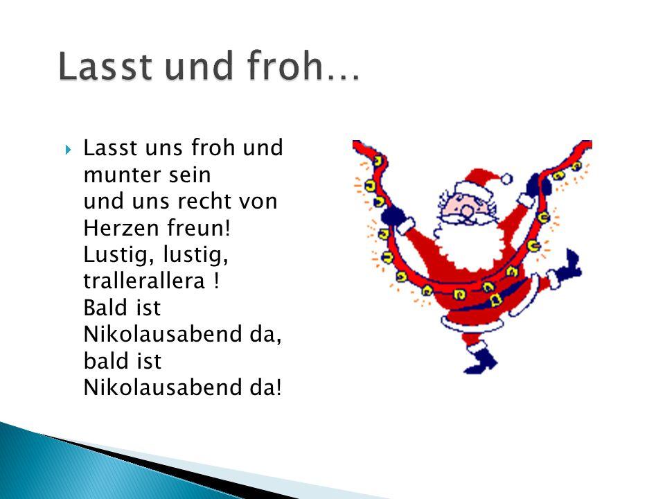  Lasst uns froh und munter sein und uns recht von Herzen freun! Lustig, lustig, trallerallera ! Bald ist Nikolausabend da, bald ist Nikolausabend da!
