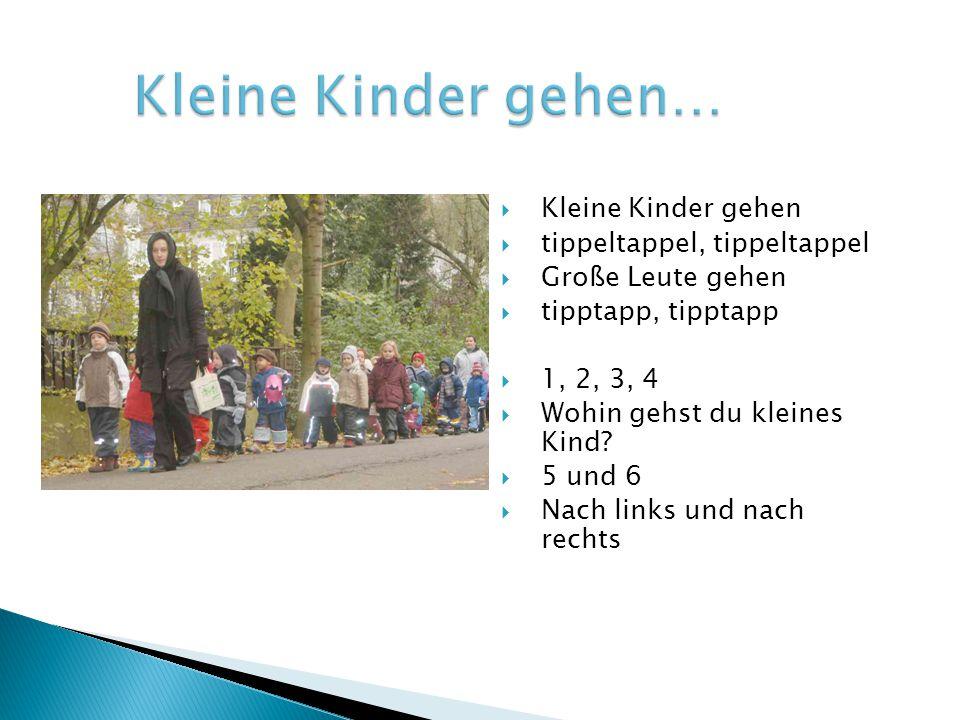  Kleine Kinder gehen  tippeltappel, tippeltappel  Große Leute gehen  tipptapp, tipptapp  1, 2, 3, 4  Wohin gehst du kleines Kind?  5 und 6  Na