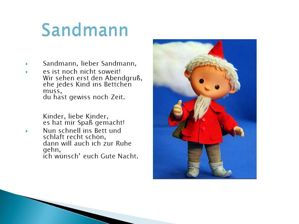  Sandmann, lieber Sandmann,  es ist noch nicht soweit! Wir sehen erst den Abendgruß, ehe jedes Kind ins Bettchen muss, du hast gewiss noch Zeit. Kin