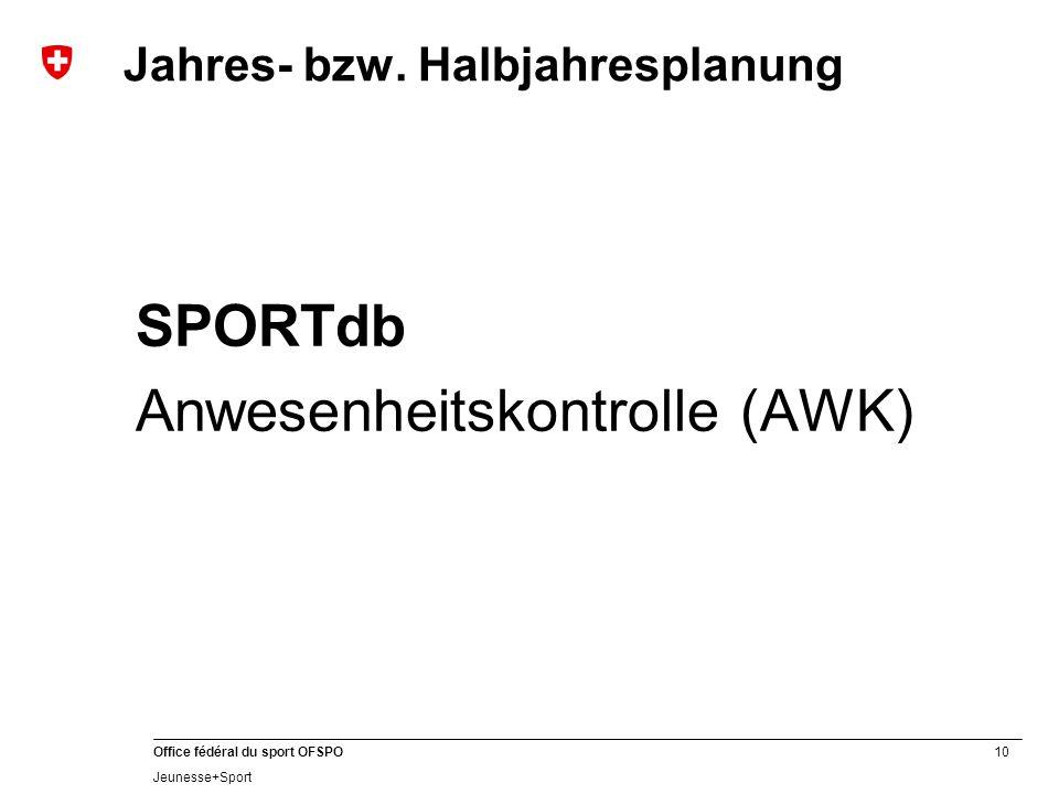 10 Office fédéral du sport OFSPO Jeunesse+Sport SPORTdb Anwesenheitskontrolle (AWK) Jahres- bzw.