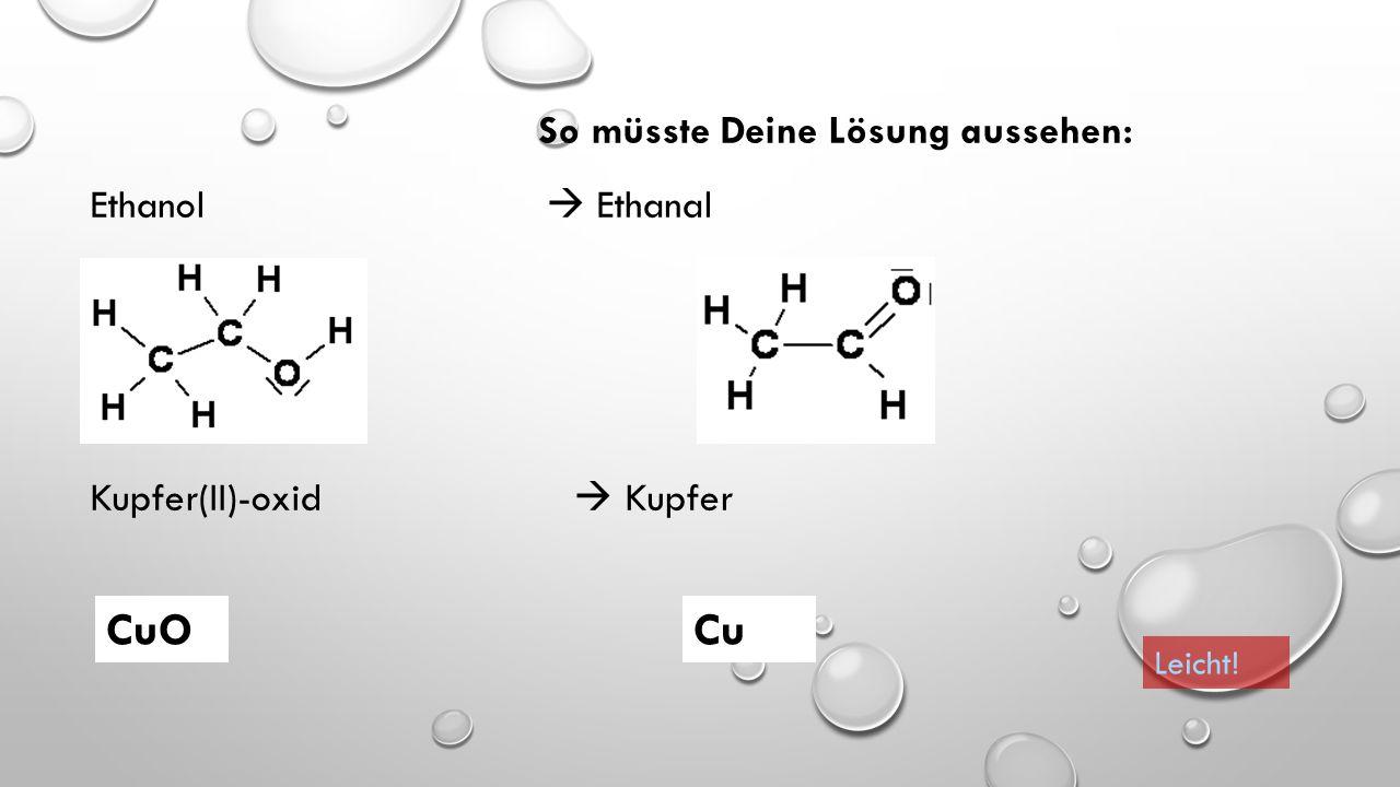 Dann auf zum nächsten Schritt! Erstelle die (Struktur)Formeln für die Substanzen. Ethanol  Ethanal Kupfer(II)-oxid  Kupfer