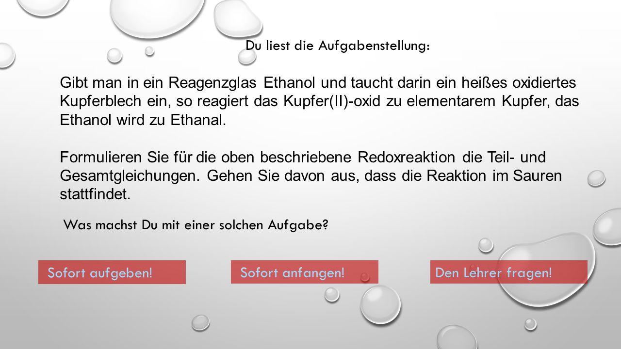 Du liest die Aufgabenstellung: Gibt man in ein Reagenzglas Ethanol und taucht darin ein heißes oxidiertes Kupferblech ein, so reagiert das Kupfer(II)-oxid zu elementarem Kupfer, das Ethanol wird zu Ethanal.
