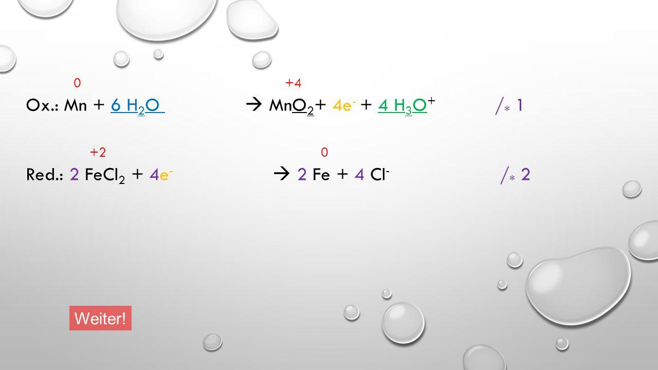 0 +4 Ox.: Mn + 6 H 2 O  MnO 2 + 4e - + 4 H 3 O + / * 1 +2 0 Red.: FeCl 2 + 2e -  Fe + 2 Cl - / * 2 Weiter!