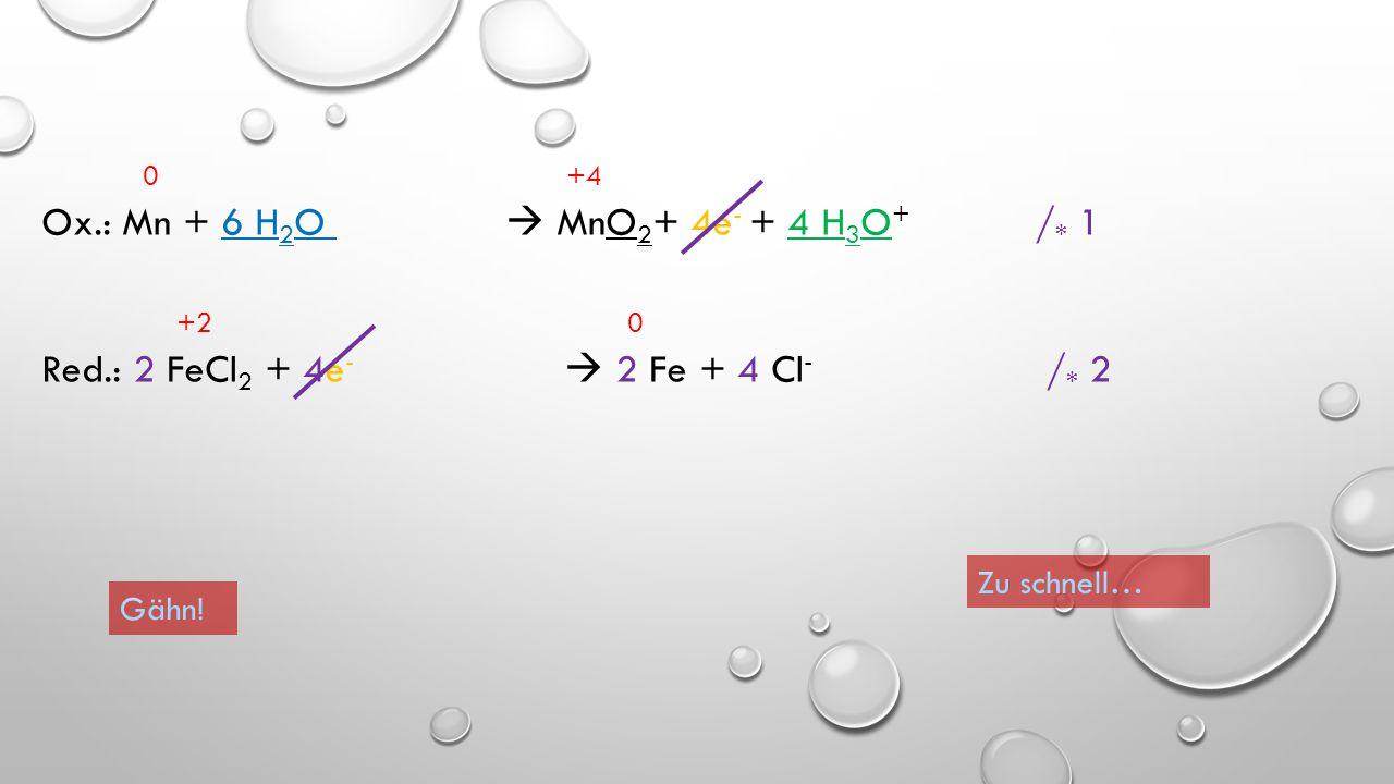 0 +4 Ox.: Mn + 6 H 2 O  MnO 2 + 4e - + 4 H 3 O + / * 1 +2 0 Red.: 2 FeCl 2 + 4e -  2 Fe + 4 Cl - / * 2 Weiter!