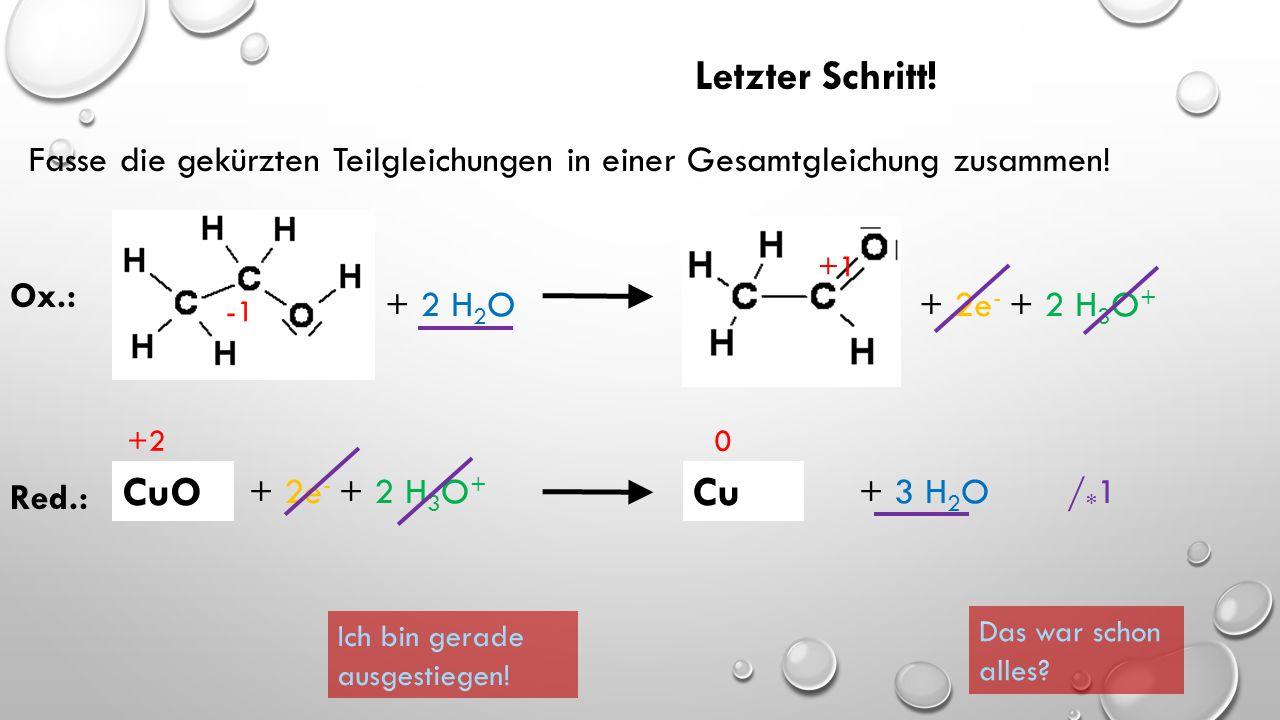 + 2 H 2 O + 2e - + 2 H 3 O + CuOCu +1 +2 0 Ox.: Red.: + 2e - + 2 H 3 O + / * 1 So müsste Deine Lösung aussehen: + 3 H 2 O