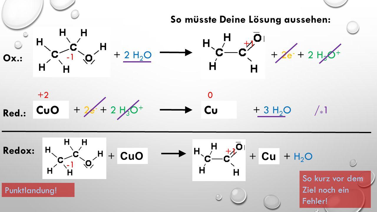 Letzter Schritt! Fasse die gekürzten Teilgleichungen in einer Gesamtgleichung zusammen! + 2 H 2 O + 2e - + 2 H 3 O + CuOCu +1 +2 0 Ox.: Red.: + 2e - +
