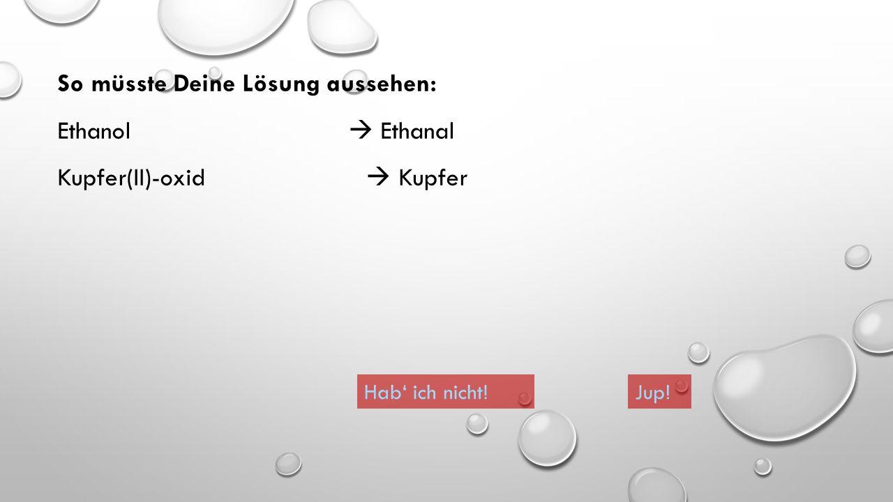So müsste Deine Lösung aussehen: Ethanol  Ethanal Kupfer(II)-oxid  Kupfer