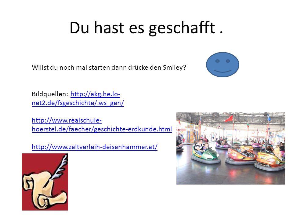 Du hast es geschafft. Willst du noch mal starten dann drücke den Smiley? Bildquellen: http://akg.he.lo- net2.de/fsgeschichte/.ws_gen/http://akg.he.lo-