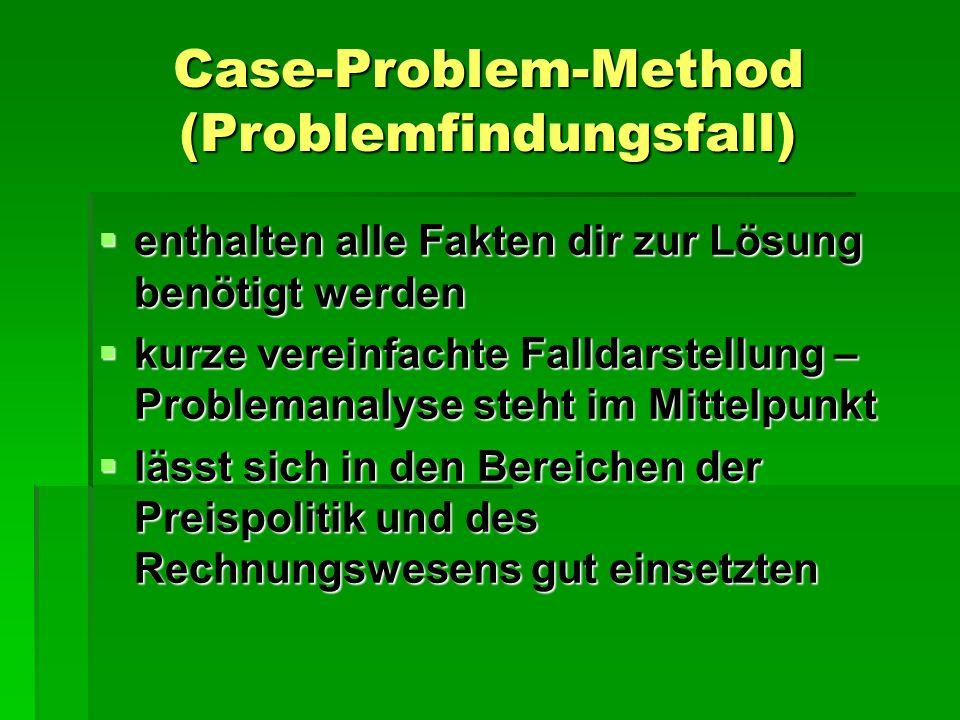 Case-Problem-Method (Problemfindungsfall)  enthalten alle Fakten dir zur Lösung benötigt werden  kurze vereinfachte Falldarstellung – Problemanalyse steht im Mittelpunkt  lässt sich in den Bereichen der Preispolitik und des Rechnungswesens gut einsetzten