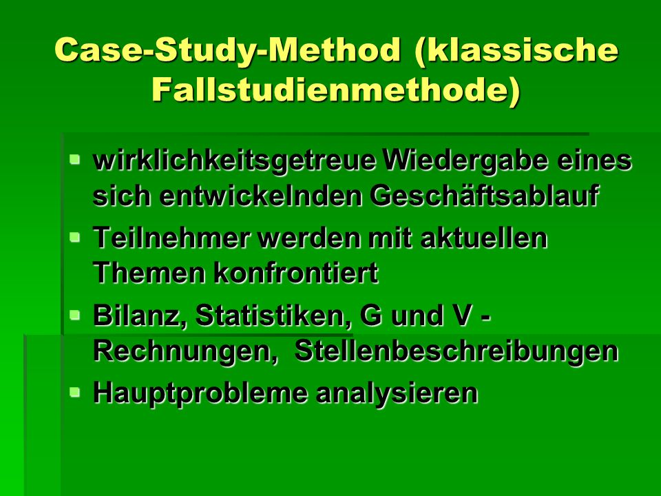 Case-Study-Method (klassische Fallstudienmethode)  wirklichkeitsgetreue Wiedergabe eines sich entwickelnden Geschäftsablauf  Teilnehmer werden mit aktuellen Themen konfrontiert  Bilanz, Statistiken, G und V - Rechnungen, Stellenbeschreibungen  Hauptprobleme analysieren