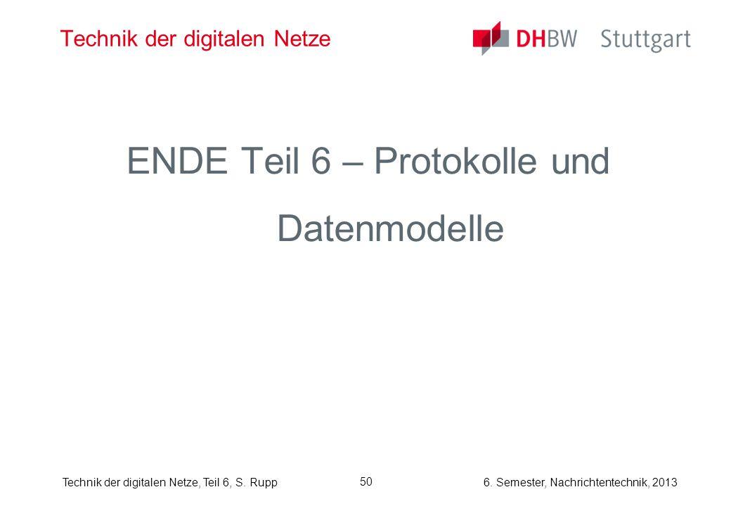 6. Semester, Nachrichtentechnik, 2013Technik der digitalen Netze, Teil 6, S. Rupp 50 Technik der digitalen Netze ENDE Teil 6 – Protokolle und Datenmod