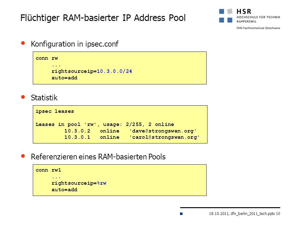 18.10.2011, dfn_berlin_2011_tech.pptx 10 Flüchtiger RAM-basierter IP Address Pool conn rw... rightsourceip=10.3.0.0/24 auto=add Konfiguration in ipsec