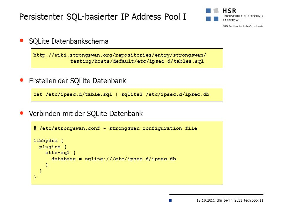 18.10.2011, dfn_berlin_2011_tech.pptx 11 Persistenter SQL-basierter IP Address Pool I http://wiki.strongswan.org/repositories/entry/strongswan/ testing/hosts/default/etc/ipsec.d/tables.sql SQLite Datenbankschema # /etc/strongswan.conf - strongSwan configuration file libhydra { plugins { attr-sql { database = sqlite:///etc/ipsec.d/ipsec.db } Verbinden mit der SQLite Datenbank Erstellen der SQLite Datenbank cat /etc/ipsec.d/table.sql | sqlite3 /etc/ipsec.d/ipsec.db