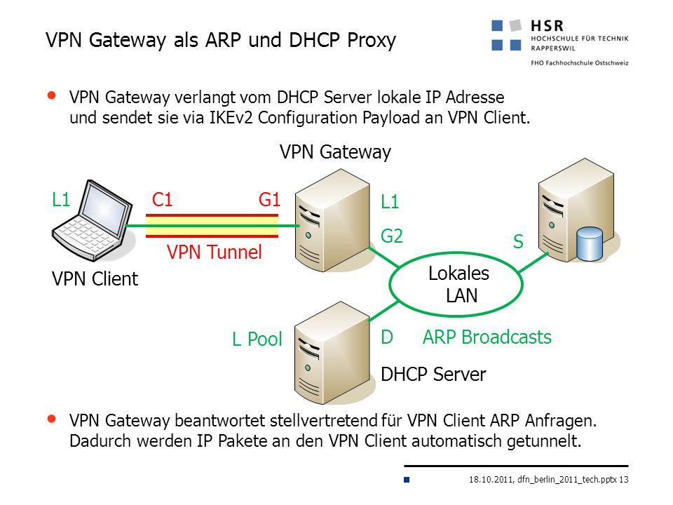 18.10.2011, dfn_berlin_2011_tech.pptx 13 VPN Gateway als ARP und DHCP Proxy VPN Gateway Lokales LAN VPN Client G1C1 S DHCP Server G2 D VPN Tunnel L Po