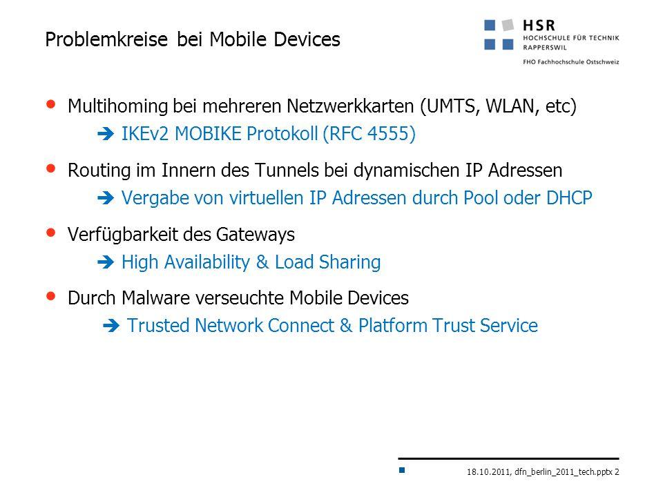 18.10.2011, dfn_berlin_2011_tech.pptx 2 Problemkreise bei Mobile Devices Multihoming bei mehreren Netzwerkkarten (UMTS, WLAN, etc)  IKEv2 MOBIKE Protokoll (RFC 4555) Routing im Innern des Tunnels bei dynamischen IP Adressen  Vergabe von virtuellen IP Adressen durch Pool oder DHCP Verfügbarkeit des Gateways  High Availability & Load Sharing Durch Malware verseuchte Mobile Devices  Trusted Network Connect & Platform Trust Service