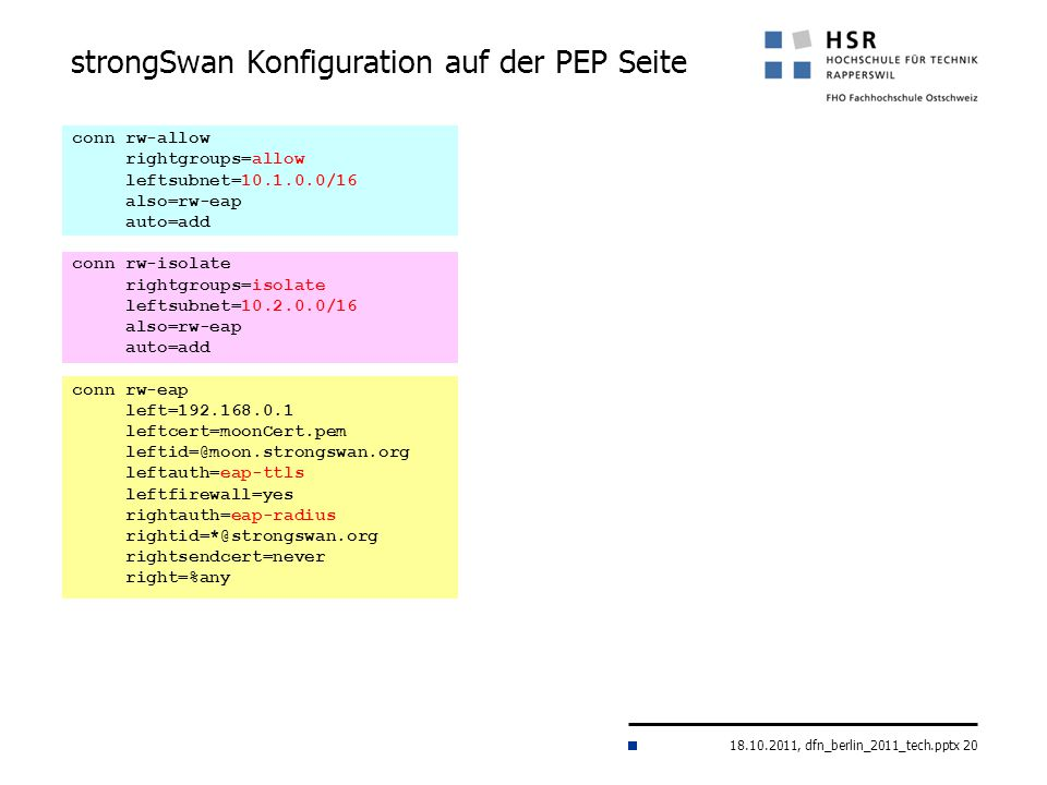 18.10.2011, dfn_berlin_2011_tech.pptx 20 strongSwan Konfiguration auf der PEP Seite conn rw-allow rightgroups=allow leftsubnet=10.1.0.0/16 also=rw-eap auto=add conn rw-isolate rightgroups=isolate leftsubnet=10.2.0.0/16 also=rw-eap auto=add conn rw-eap left=192.168.0.1 leftcert=moonCert.pem leftid=@moon.strongswan.org leftauth=eap-ttls leftfirewall=yes rightauth=eap-radius rightid=*@strongswan.org rightsendcert=never right=%any