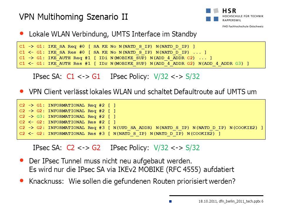 18.10.2011, dfn_berlin_2011_tech.pptx 6 VPN Multihoming Szenario II C1 -> G1: IKE_SA Req #0 [ SA KE No N(NATD_S_IP) N(NATD_D_IP) ] C1 <- G1: IKE_SA Re