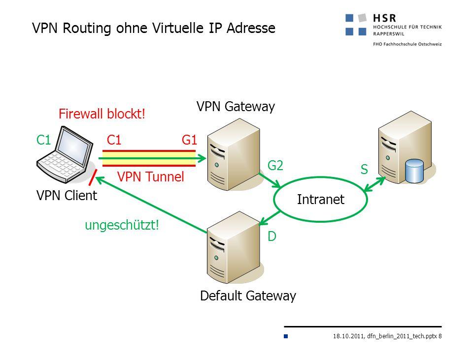 18.10.2011, dfn_berlin_2011_tech.pptx 8 VPN Routing ohne Virtuelle IP Adresse VPN Gateway Intranet VPN Client G1C1 S Default Gateway G2 D VPN Tunnel u